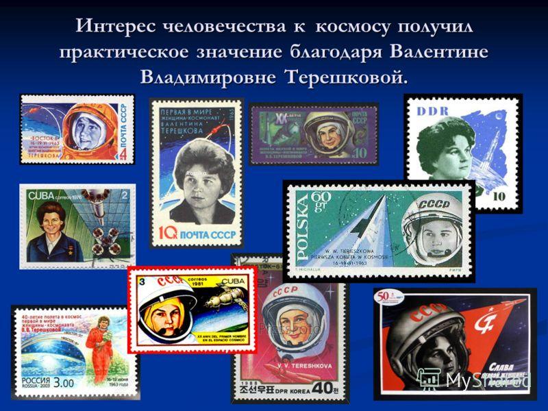 Интерес человечества к космосу получил практическое значение благодаря Валентине Владимировне Терешковой.