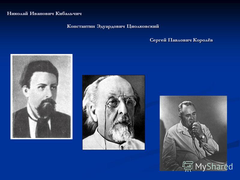 Николай Иванович Кибальчич Константин Эдуардович Циолковский Сергей Павлович Королёв
