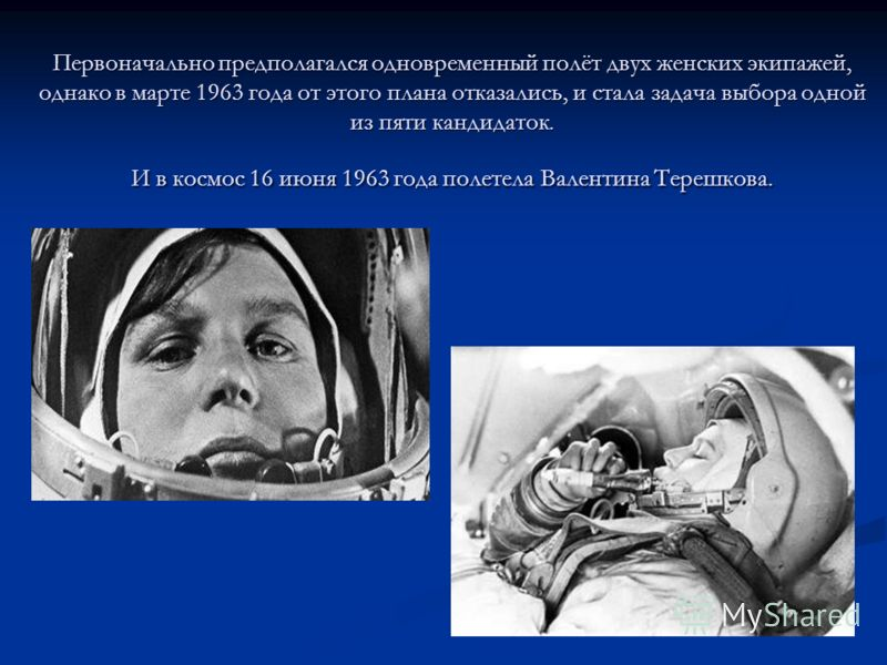 Первоначально предполагался одновременный полёт двух женских экипажей, однако в марте 1963 года от этого плана отказались, и стала задача выбора одной из пяти кандидаток. И в космос 16 июня 1963 года полетела Валентина Терешкова.