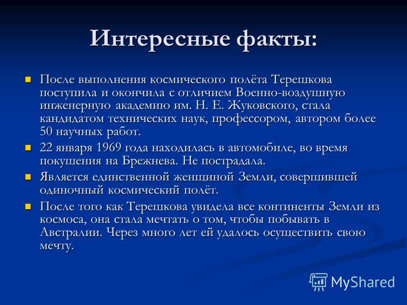 Интересные факты: После выполнения космического полёта Терешкова поступила и окончила с отличием Военно-воздушную инженерную академию им. Н. Е. Жуковского, стала кандидатом технических наук, профессором, автором более 50 научных работ. После выполнен