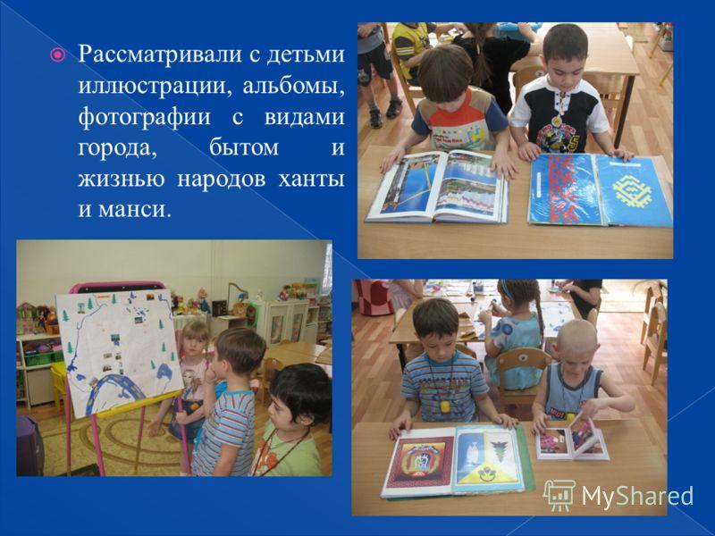 Рассматривали с детьми иллюстрации, альбомы, фотографии с видами города, бытом и жизнью народов ханты и манси.
