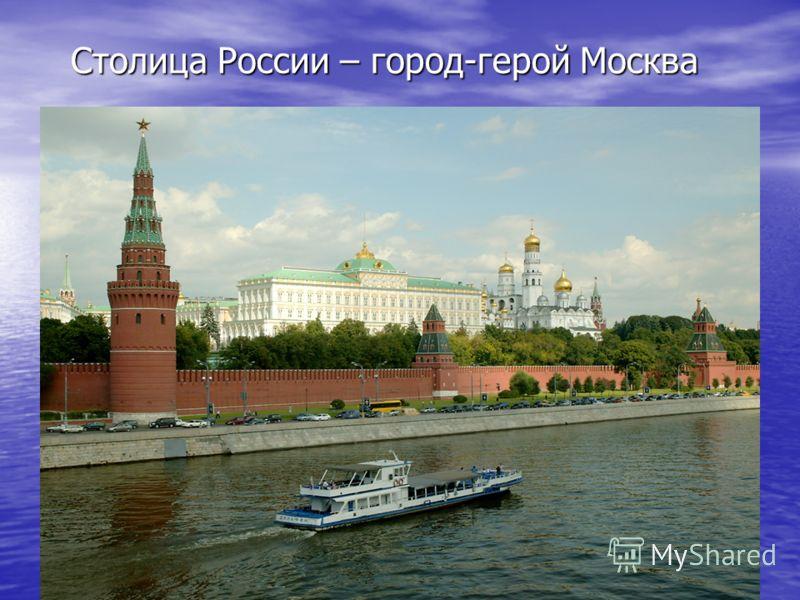 Столица России – город-герой Москва Столица России – город-герой Москва