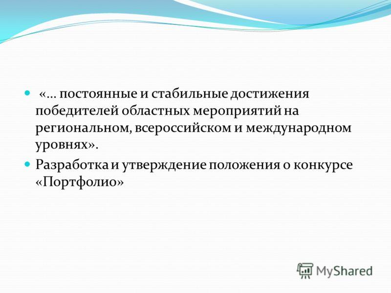 «… постоянные и стабильные достижения победителей областных мероприятий на региональном, всероссийском и международном уровнях». Разработка и утверждение положения о конкурсе «Портфолио»