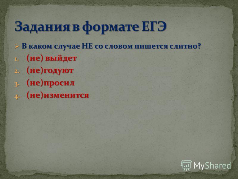 В каком случае НЕ со словом пишется слитно? В каком случае НЕ со словом пишется слитно? 1. (не) выйдет 2. (не)годуют 3. (не)просил 4. (не)изменится