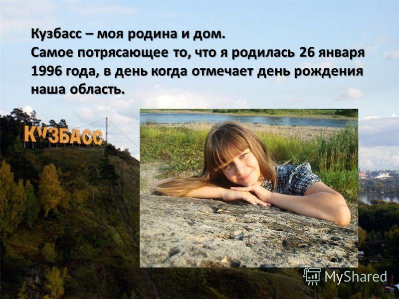 Кузбасс – моя родина и дом. Самое потрясающее то, что я родилась 26 января 1996 года, в день когда отмечает день рождения наша область.