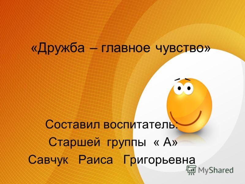 «Дружба – главное чувство» Составил воспитатель: Старшей группы « А» Савчук Раиса Григорьевна