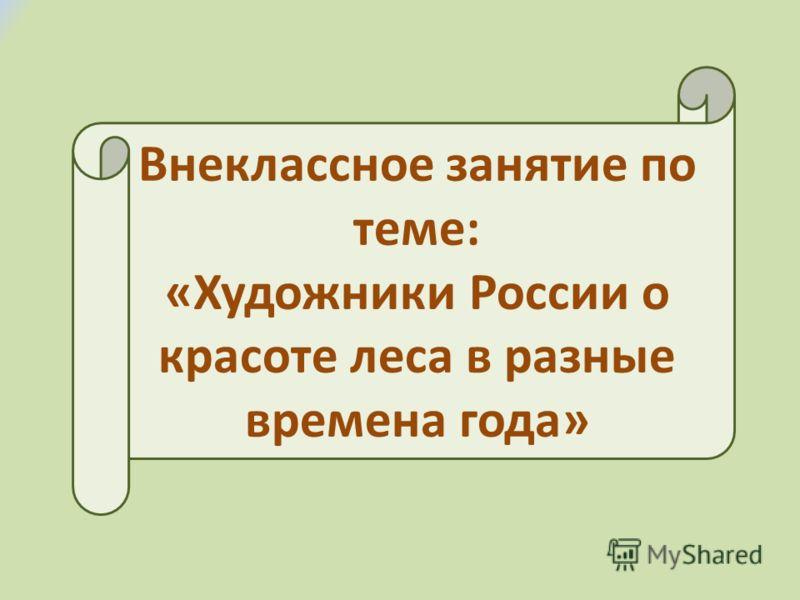 Внеклассное занятие по теме: «Художники России о красоте леса в разные времена года»