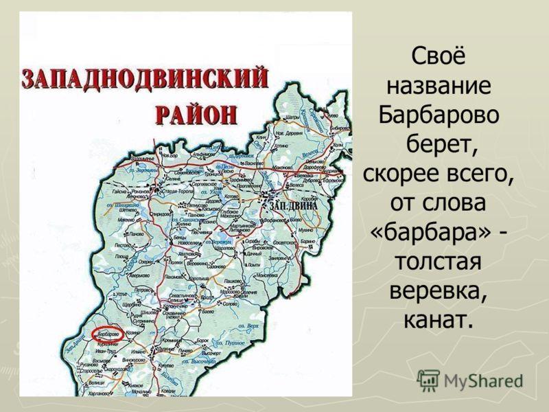 Своё название Барбарово берет, скорее всего, от слова «барбара» - толстая веревка, канат.