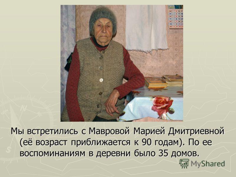 Мы встретились с Мавровой Марией Дмитриевной (её возраст приближается к 90 годам). По ее воспоминаниям в деревни было 35 домов.