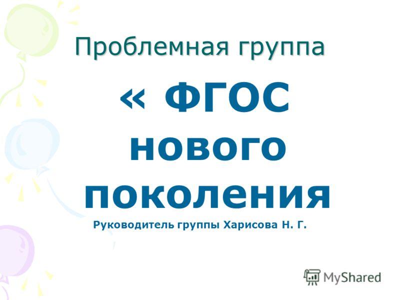 Проблемная группа « ФГОС нового поколения Руководитель группы Харисова Н. Г.