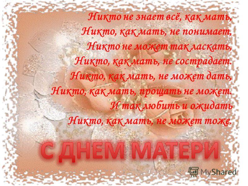 Никто не знает всё, как мать, Никто, как мать, не понимает, Никто не может так ласкать, Никто, как мать, не сострадает. Никто, как мать, не может дать, Никто, как мать, прощать не может. И так любить и ожидать Никто, как мать, не может тоже.