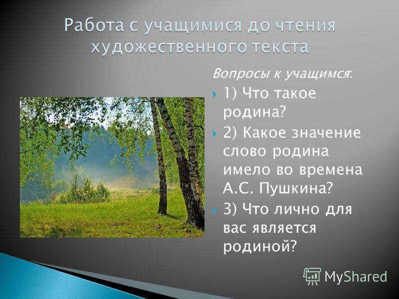 Вопросы к учащимся: 1) Что такое родина? 2) Какое значение слово родина имело во времена А.С. Пушкина? 3) Что лично для вас является родиной?