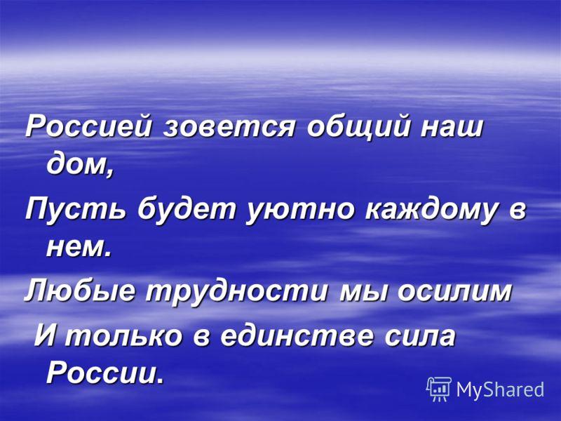 Россией зовется общий наш дом, Пусть будет уютно каждому в нем. Любые трудности мы осилим И только в единстве сила России. И только в единстве сила России.