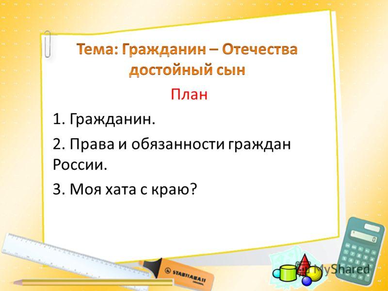 План 1. Гражданин. 2. Права и обязанности граждан России. 3. Моя хата с краю?