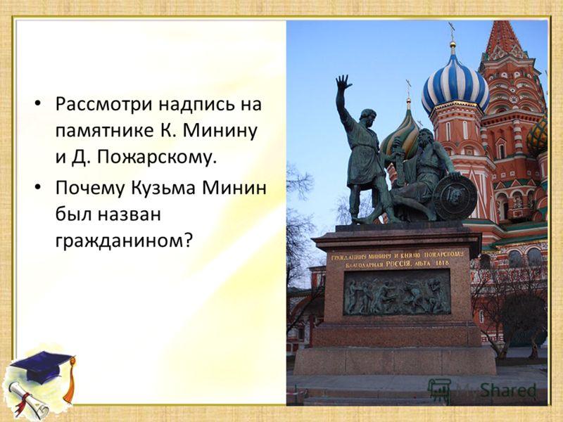 Рассмотри надпись на памятнике К. Минину и Д. Пожарскому. Почему Кузьма Минин был назван гражданином?