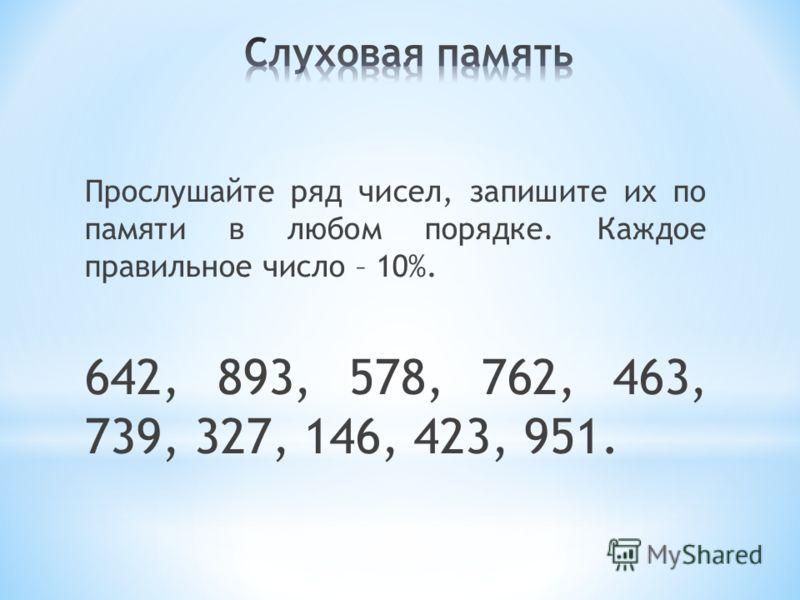 Прослушайте ряд чисел, запишите их по памяти в любом порядке. Каждое правильное число – 10%. 642, 893, 578, 762, 463, 739, 327, 146, 423, 951.