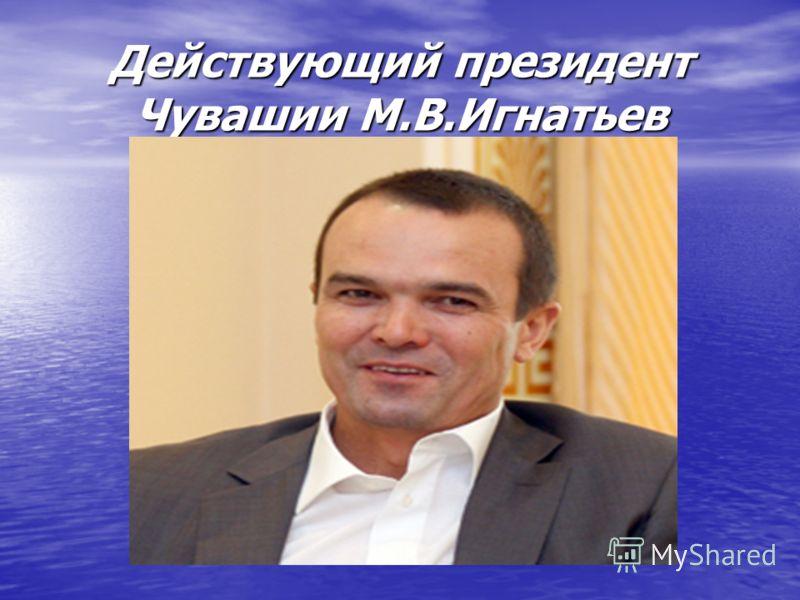 Действующий президент Чувашии М.В.Игнатьев