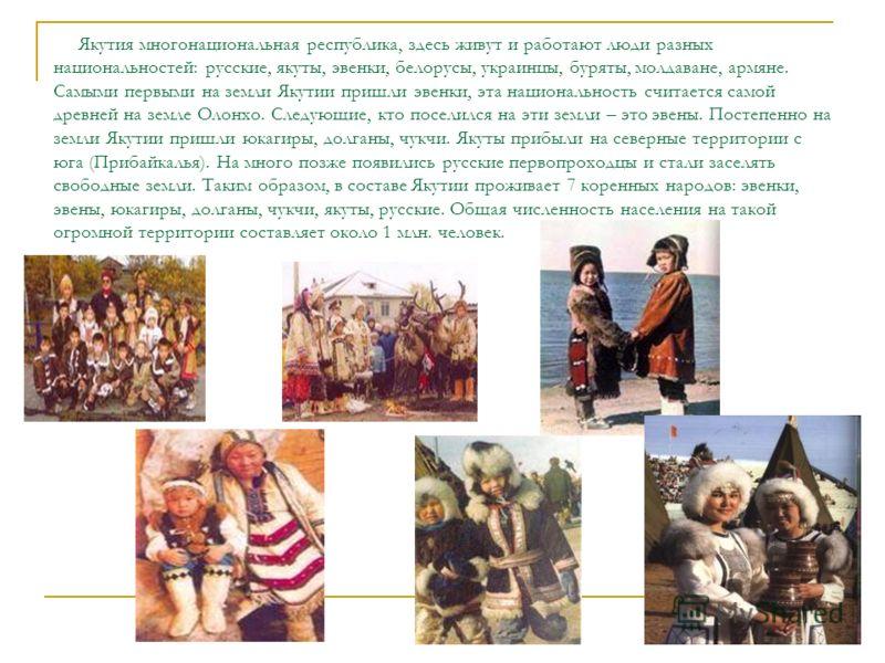 Якутия многонациональная республика, здесь живут и работают люди разных национальностей: русские, якуты, эвенки, белорусы, украинцы, буряты, молдаване, армяне. Самыми первыми на земли Якутии пришли эвенки, эта национальность считается самой древней н