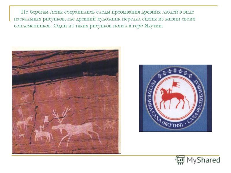 По берегам Лены сохранились следы пребывания древних людей в виде наскальных рисунков, где древний художник передал сцены из жизни своих соплеменников. Один из таких рисунков попал в герб Якутии.