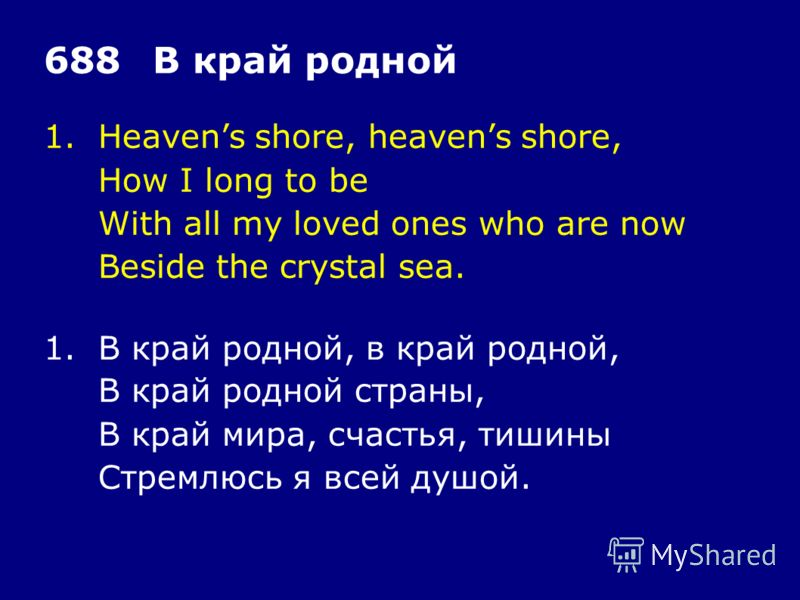 1.Heavens shore, heavens shore, How I long to be With all my loved ones who are now Beside the crystal sea. 688В край родной 1.В край родной, в край родной, В край родной страны, В край мира, счастья, тишины Стремлюсь я всей душой.