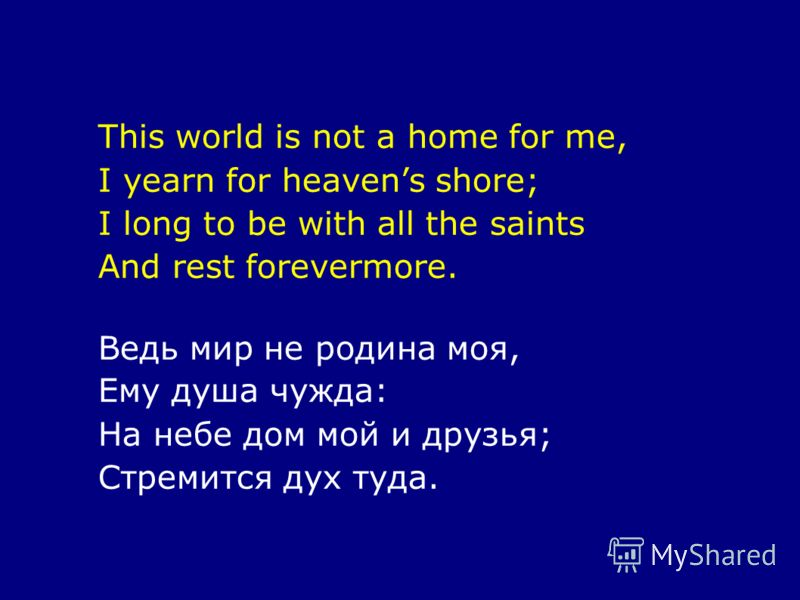 This world is not a home for me, I yearn for heavens shore; I long to be with all the saints And rest forevermore. Ведь мир не родина моя, Ему душа чужда: На небе дом мой и друзья; Стремится дух туда.