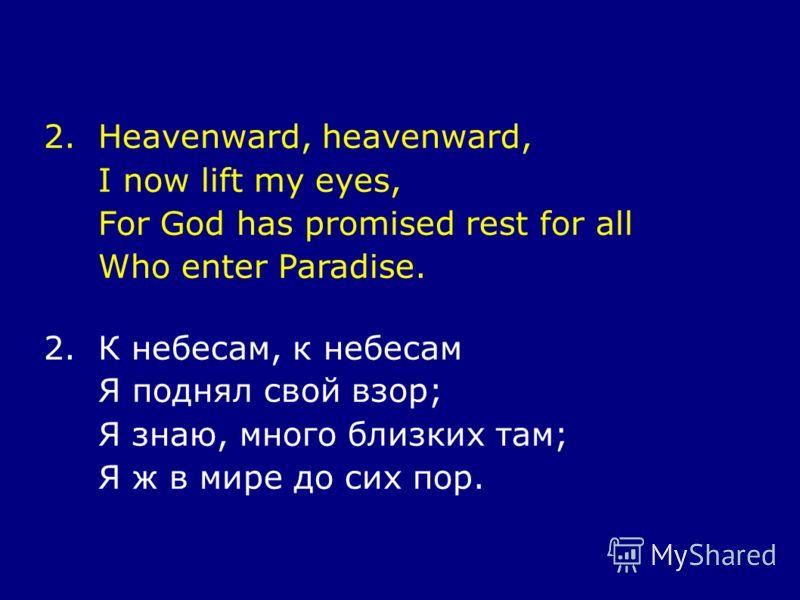 2.Heavenward, heavenward, I now lift my eyes, For God has promised rest for all Who enter Paradise. 2.К небесам, к небесам Я поднял свой взор; Я знаю, много близких там; Я ж в мире до сих пор.