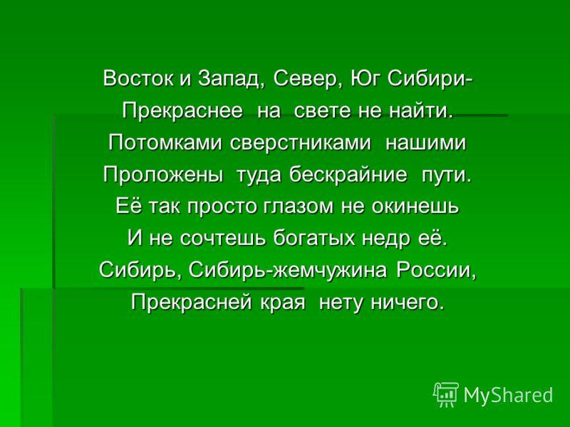 Восток и Запад, Север, Юг Сибири- Прекраснее на свете не найти. Потомками сверстниками нашими Проложены туда бескрайние пути. Её так просто глазом не окинешь И не сочтешь богатых недр её. Сибирь, Сибирь-жемчужина России, Прекрасней края нету ничего.