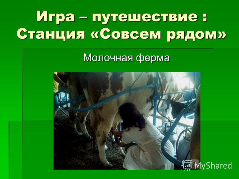 Игра – путешествие : Станция «Совсем рядом» Молочная ферма