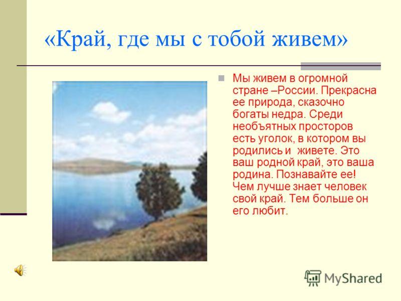 «Край, где мы с тобой живем» Мы живем в огромной стране –России. Прекрасна ее природа, сказочно богаты недра. Среди необъятных просторов есть уголок, в котором вы родились и живете. Это ваш родной край, это ваша родина. Познавайте ее! Чем лучше знает
