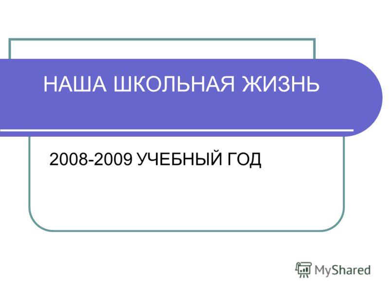 НАША ШКОЛЬНАЯ ЖИЗНЬ 2008-2009 УЧЕБНЫЙ ГОД