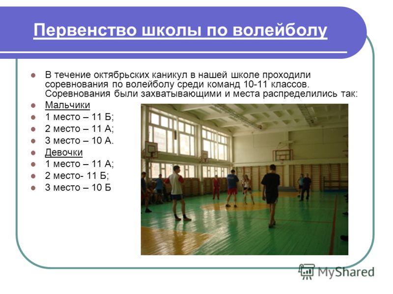 Первенство школы по волейболу В течение октябрьских каникул в нашей школе проходили соревнования по волейболу среди команд 10-11 классов. Соревнования были захватывающими и места распределились так: Мальчики 1 место – 11 Б; 2 место – 11 А; 3 место –