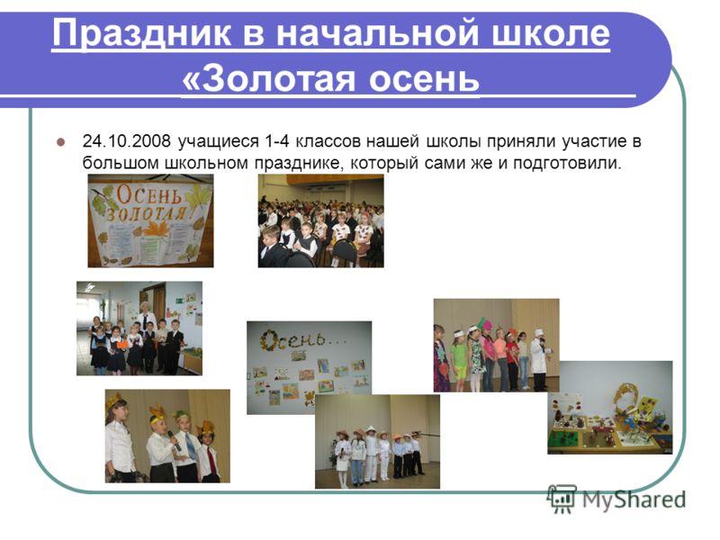 Праздник в начальной школе «Золотая осень 24.10.2008 учащиеся 1-4 классов нашей школы приняли участие в большом школьном празднике, который сами же и подготовили.