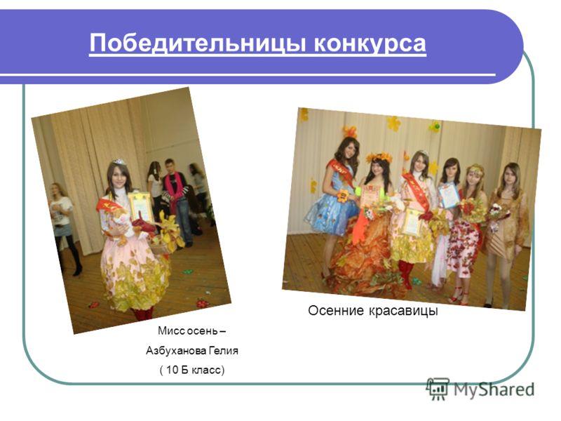 Победительницы конкурса Мисс осень – Азбуханова Гелия ( 10 Б класс) Осенние красавицы