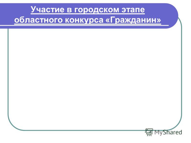 Участие в городском этапе областного конкурса «Гражданин»
