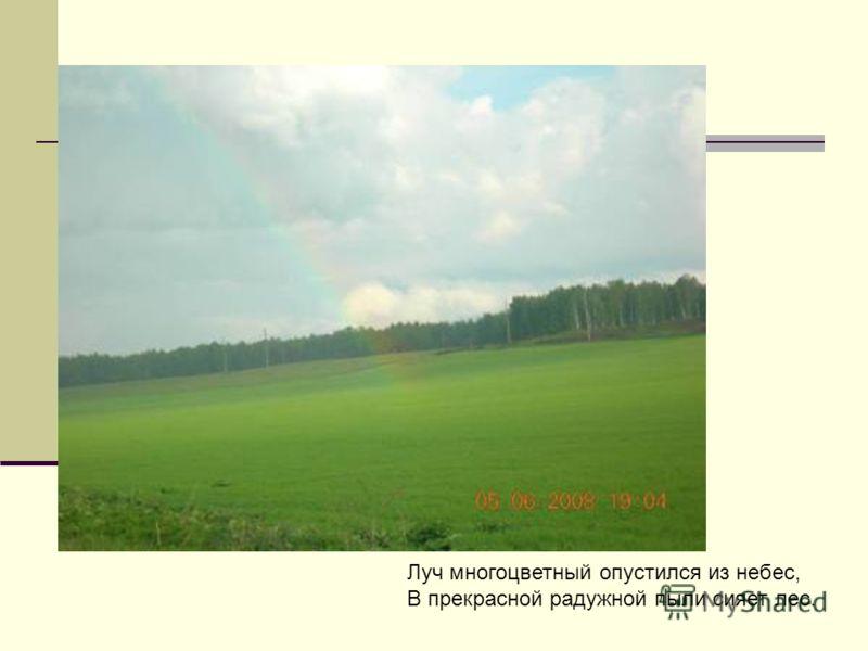 Луч многоцветный опустился из небес, В прекрасной радужной пыли сияет лес.