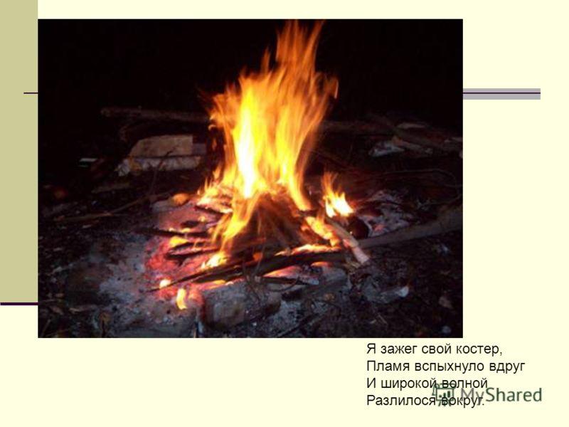 Я зажег свой костер, Пламя вспыхнуло вдруг И широкой волной Разлилося вокруг.