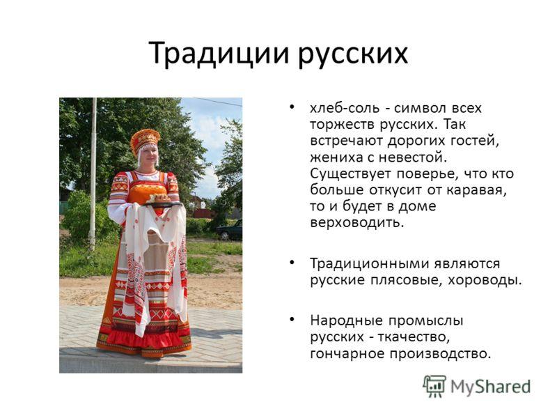 Традиции русских хлеб-соль - символ всех торжеств русских. Так встречают дорогих гостей, жениха с невестой. Существует поверье, что кто больше откусит от каравая, то и будет в доме верховодить. Традиционными являются русские плясовые, хороводы. Народ