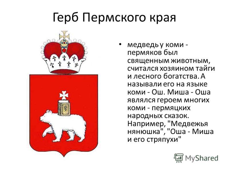 Герб Пермского края медведь у коми - пермяков был священным животным, считался хозяином тайги и лесного богатства. А называли его на языке коми - Ош. Миша - Оша являлся героем многих коми - пермяцких народных сказок. Например,