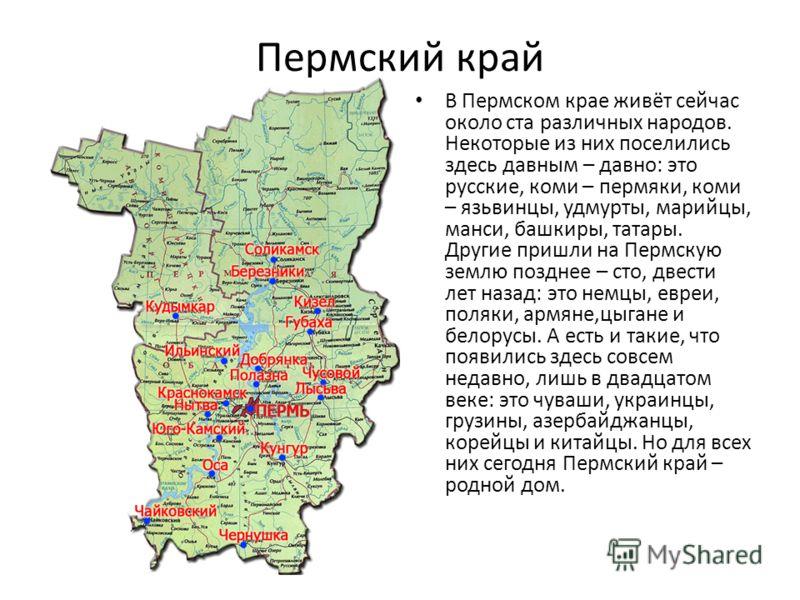Пермский край В Пермском крае живёт сейчас около ста различных народов. Некоторые из них поселились здесь давным – давно: это русские, коми – пермяки, коми – язьвинцы, удмурты, марийцы, манси, башкиры, татары. Другие пришли на Пермскую землю позднее