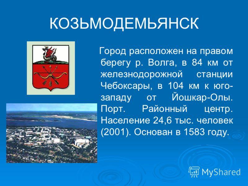КОЗЬМОДЕМЬЯНСК Город расположен на правом берегу р. Волга, в 84 км от железнодорожной станции Чебоксары, в 104 км к юго- западу от Йошкар-Олы. Порт. Районный центр. Население 24,6 тыс. человек (2001). Основан в 1583 году.