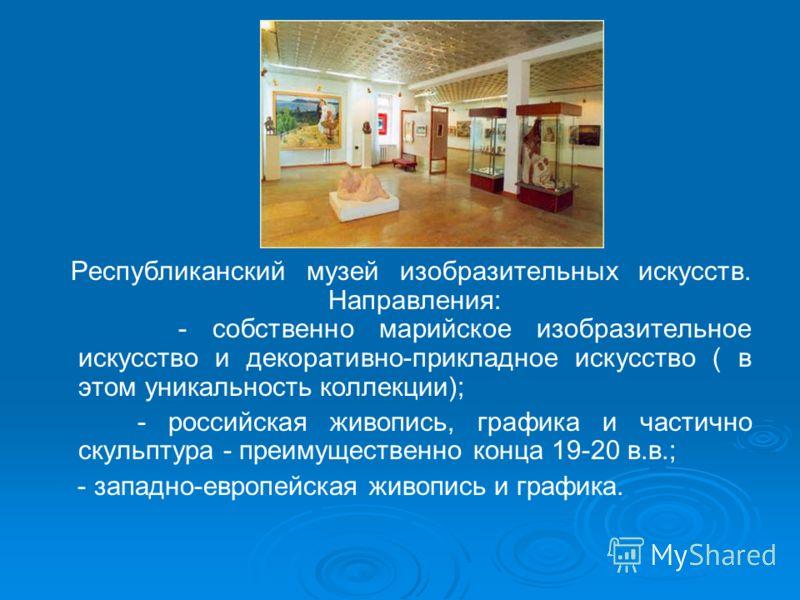 Республиканский музей изобразительных искусств. Направления: - собственно марийское изобразительное искусство и декоративно-прикладное искусство ( в этом уникальность коллекции); - российская живопись, графика и частично скульптура - преимущественно