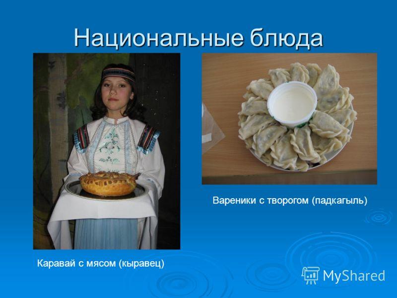 Национальные блюда Каравай с мясом (кыравец) Вареники с творогом (падкагыль)