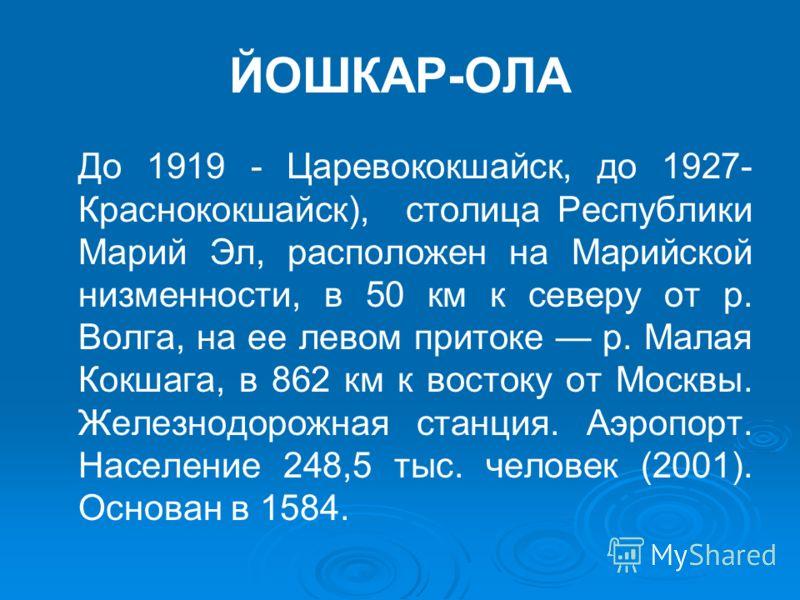 ЙОШКАР-ОЛА До 1919 - Царевококшайск, до 1927- Краснококшайск), столица Республики Марий Эл, расположен на Марийской низменности, в 50 км к северу от р. Волга, на ее левом притоке р. Малая Кокшага, в 862 км к востоку от Москвы. Железнодорожная станция
