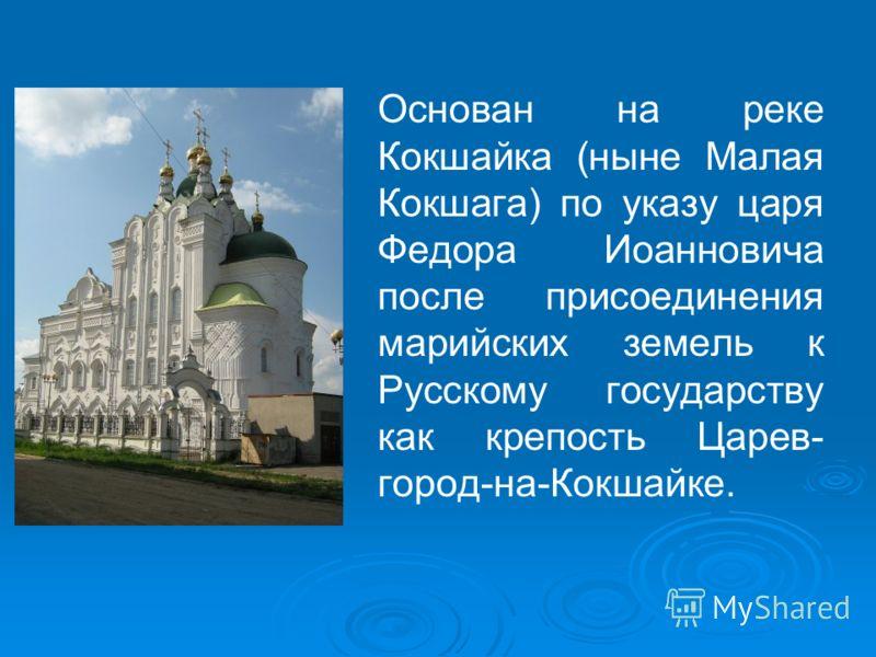 Основан на реке Кокшайка (ныне Малая Кокшага) по указу царя Федора Иоанновича после присоединения марийских земель к Русскому государству как крепость Царев- город-на-Кокшайке.