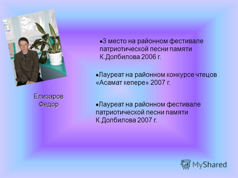 3 место на районном фестивале патриотической песни памяти К.Долбилова 2006 г. Елизаров Федор Лауреат на районном конкурсе чтецов «Асамат кепере» 2007 г. Лауреат на районном фестивале патриотической песни памяти К.Долбилова 2007 г.