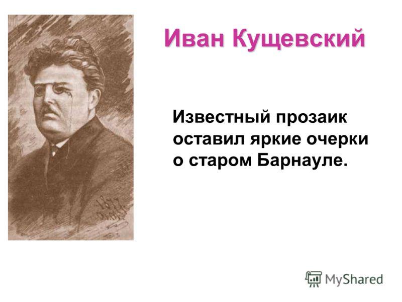 Иван Кущевский Известный прозаик оставил яркие очерки о старом Барнауле.