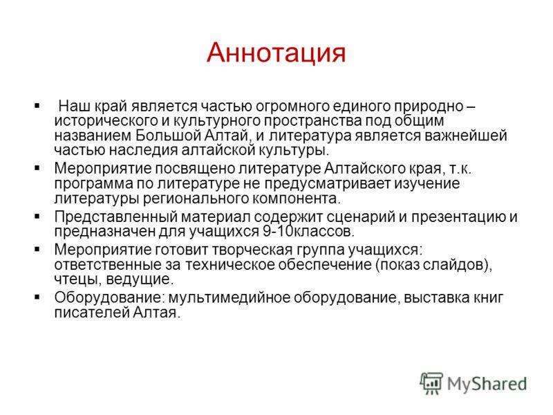 Аннотация Наш край является частью огромного единого природно – исторического и культурного пространства под общим названием Большой Алтай, и литература является важнейшей частью наследия алтайской культуры. Мероприятие посвящено литературе Алтайског