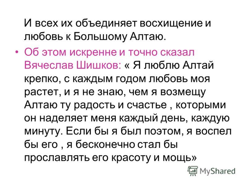 И всех их объединяет восхищение и любовь к Большому Алтаю. Об этом искренне и точно сказал Вячеслав Шишков: « Я люблю Алтай крепко, с каждым годом любовь моя растет, и я не знаю, чем я возмещу Алтаю ту радость и счастье, которыми он наделяет меня каж