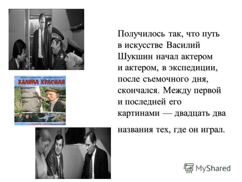 Получилось так, что путь в искусстве Василий Шукшин начал актером и актером, в экспедиции, после съемочного дня, скончался. Между первой и последней его картинами двадцать два названия тех, где он играл.