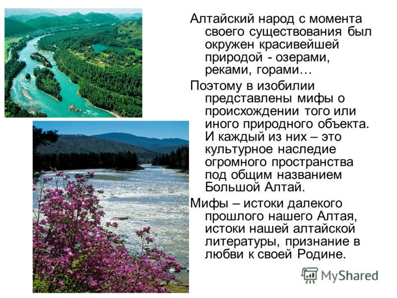 Алтайский народ с момента своего существования был окружен красивейшей природой - озерами, реками, горами… Поэтому в изобилии представлены мифы о происхождении того или иного природного объекта. И каждый из них – это культурное наследие огромного про